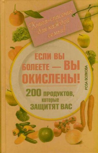 Если вы болеете - вы окислены! 200 продуктов, которые защитят вас. Книга-спасение для каждой семьи! Волкова Роза
