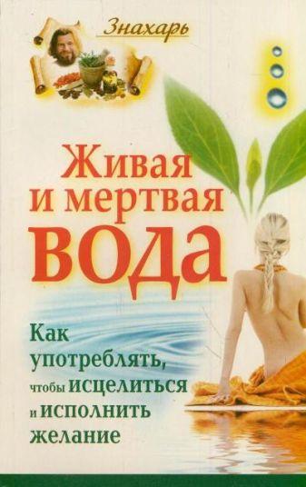 Светлова И. - Живая и мертвая вода. Как употреблять, чтобы исцелиться и исполнить желание обложка книги