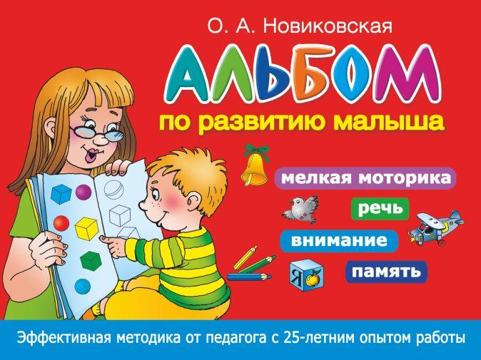 О.А. Новиковская - Альбом по развитию малыша. Мелкая моторика, речь, внимание, память обложка книги
