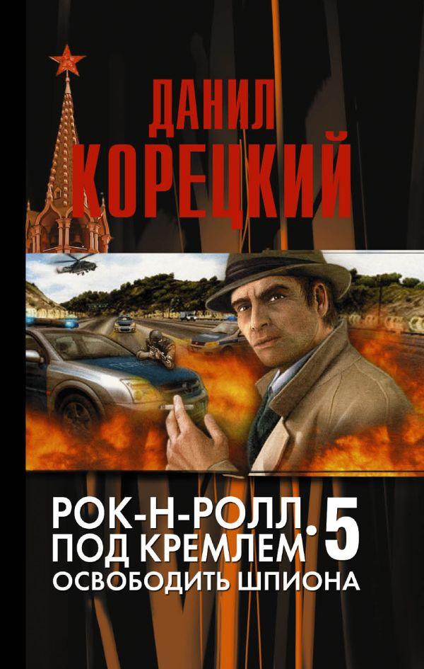 Рок-н-ролл под Кремлем-5 Освобождение шпиона Корецкий Д.А.