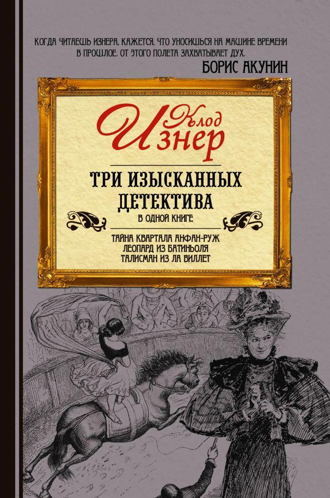 Клод Изнер - Три изысканных детектива обложка книги