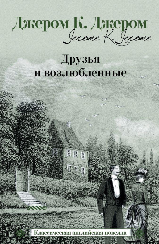 Джером К.Д. - Друзья и возлюбленные обложка книги