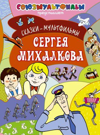 Сказки-мультфильмы Сергея Михалкова Михалков С.В.