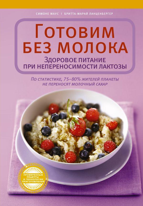 Готовим без молока. Здоровое питание при непеносимости лактозы Маус С.