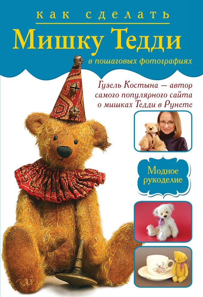 Костына Гузель - Как сделать мишку Тедди в пошаговых фотографиях от лидера интернета Гузель Костыны обложка книги
