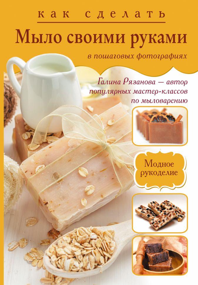 Рязанова Г.А. - Как сделать мыло своими руками в пошаговых фотографиях обложка книги