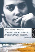 Коротаева А.А. - Наша счастливая треклятая жизнь' обложка книги
