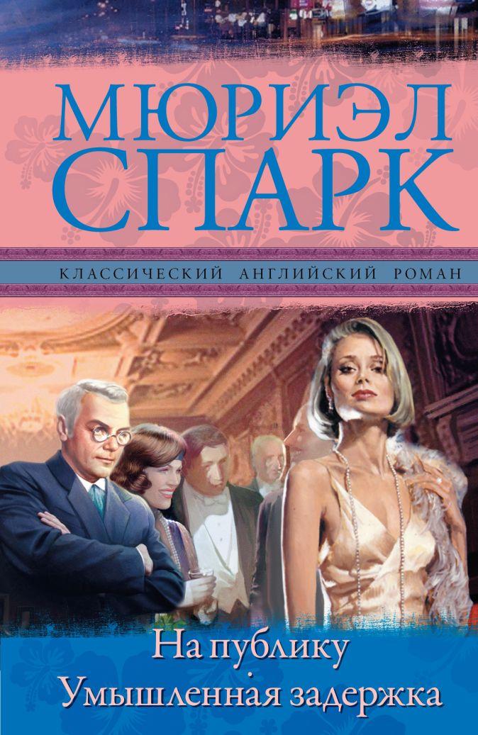 Мюриэл Спарк - На публику. Умышленная задержка обложка книги