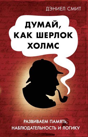 Думай как Шерлок Холмс Смит Д.