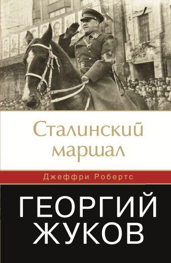 Робертс Джеффри - Сталинский маршал. Георгий Жуков обложка книги