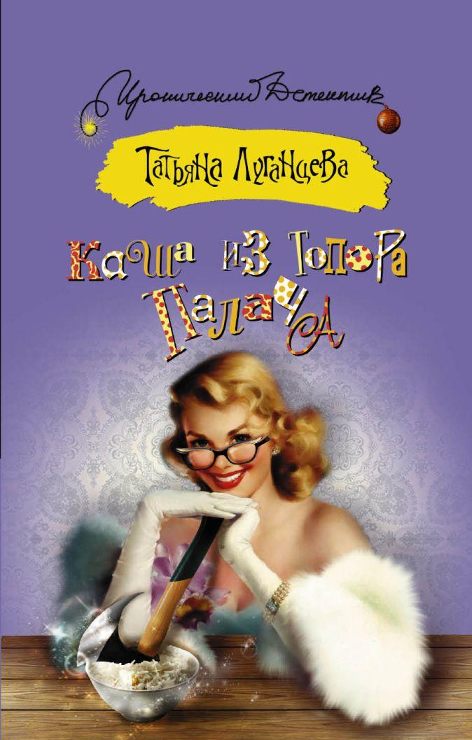 Татьяна Луганцева - Каша из топора палача обложка книги