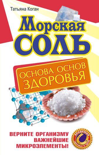 Татьяна Коган - Морская соль. Основа основ здоровья. Верните организму важнейшие микроэлементы обложка книги