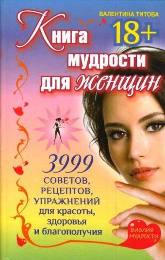 Книга мудрости для женщин. 3999 советов, рецептов, упражнений для красоты, здоровья и благополучия Валентина Титова