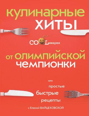 Кулинарные хиты от Олимпийской чемпионки или Простые быстрые рецепты Вайцеховская Е.С.