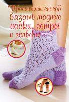 Нэгели-Паули С. - Простейший способ вязать модные носки, гетры и гольфы' обложка книги