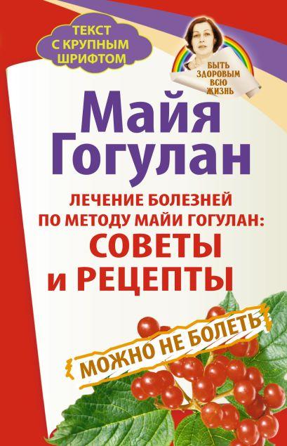 Лечение болезней по методу Майи Гогулан: советы и рецепты. Можно не болеть. Быть здоровым всю жизнь - фото 1