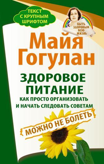 Гогулан М.Ф. - Здоровое питание: как просто организовать и начать следовать советам. Можно не болеть. Быть здоровым всю жизнь обложка книги