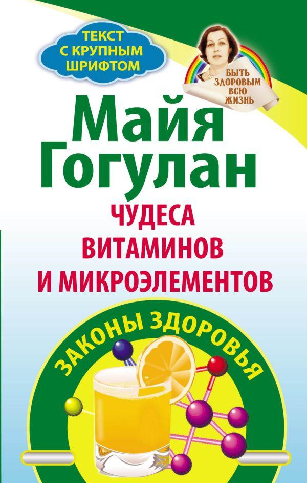 Чудеса витаминов и микроэлементов. Законы здоровья Гогулан М.Ф.