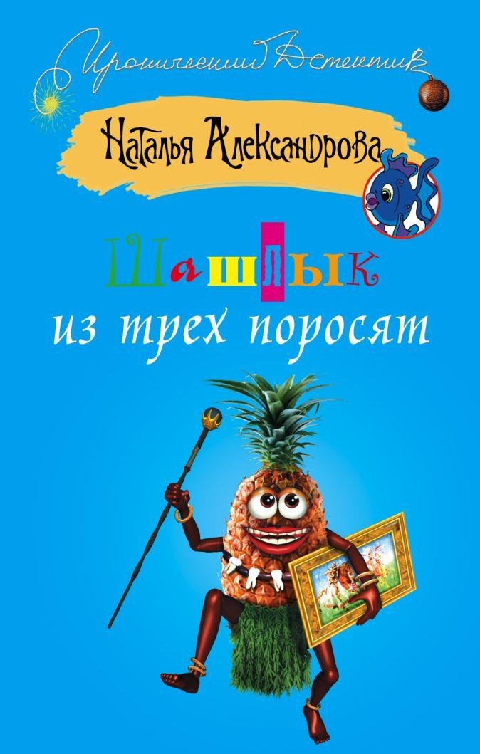 Наталья Александрова - Шашлык из трех поросят обложка книги