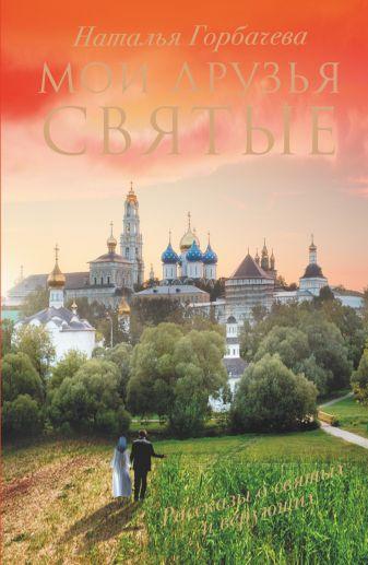 Наталья Горбачева - Мои друзья святые обложка книги