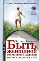 Дугельная Т.Н. - Быть женщиной счастливой и здоровой. Начни исцеление с себя' обложка книги