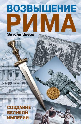 Возвышение Рима: Создание великой империи Эверит Энтони