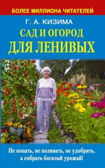 Кизима Г.А. - Сад и огород для ленивых. Не копать, не поливать, не удобрять, а собрать богатый урожай ! обложка книги