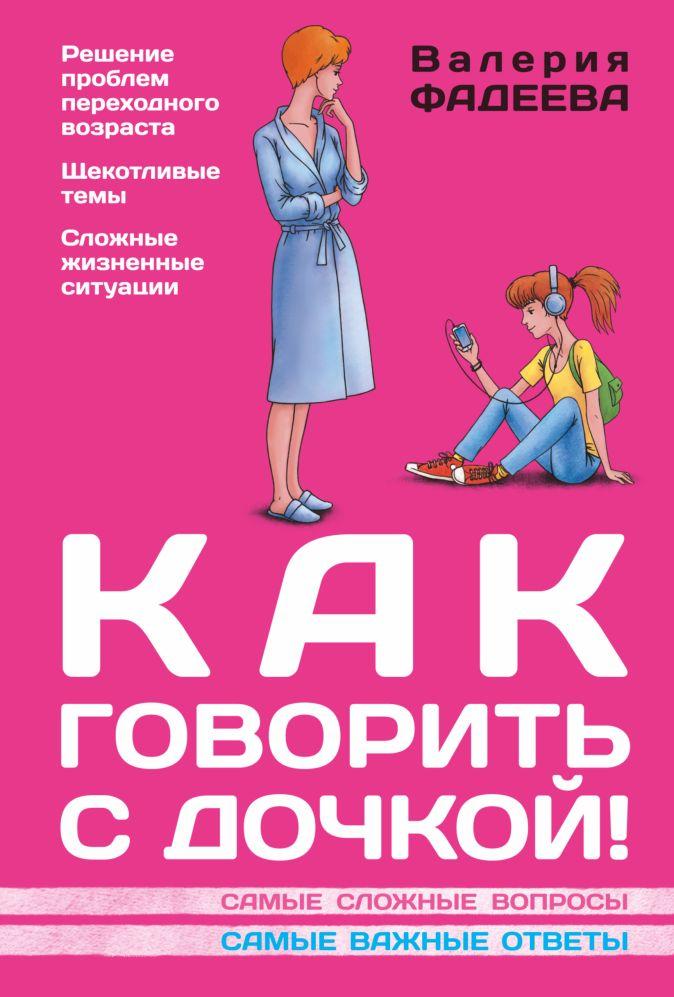 Валерия Фадеева - Как говорить с дочкой! Самые сложные вопросы. Самые важные ответы обложка книги