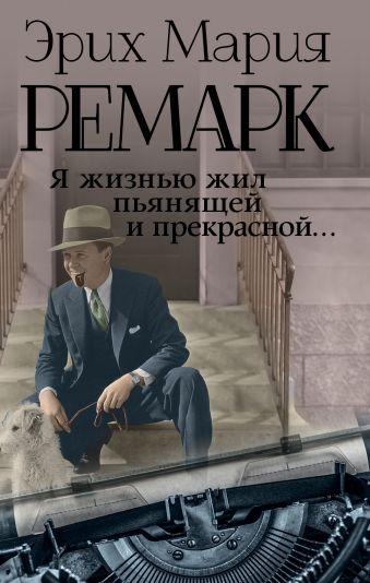 Я жизнью жил пьянящей и прекрасной... Эрих Мария Ремарк