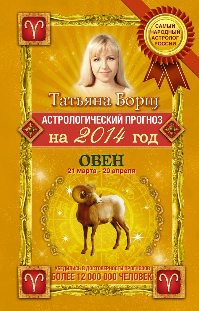 Астрологический прогноз на 2014 год. Овен. 21 марта-20 апреля Борщ Татьяна