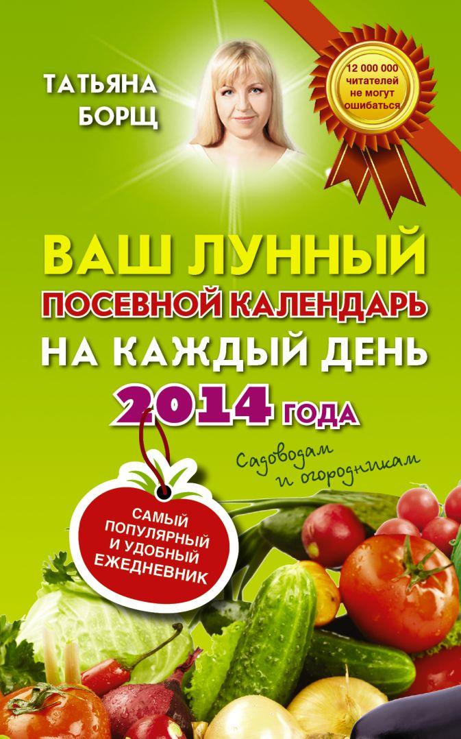 Борщ Татьяна - Ваш лунный посевной календарь на каждый день 2014 года + удобный ежедневник садовода и огородника обложка книги