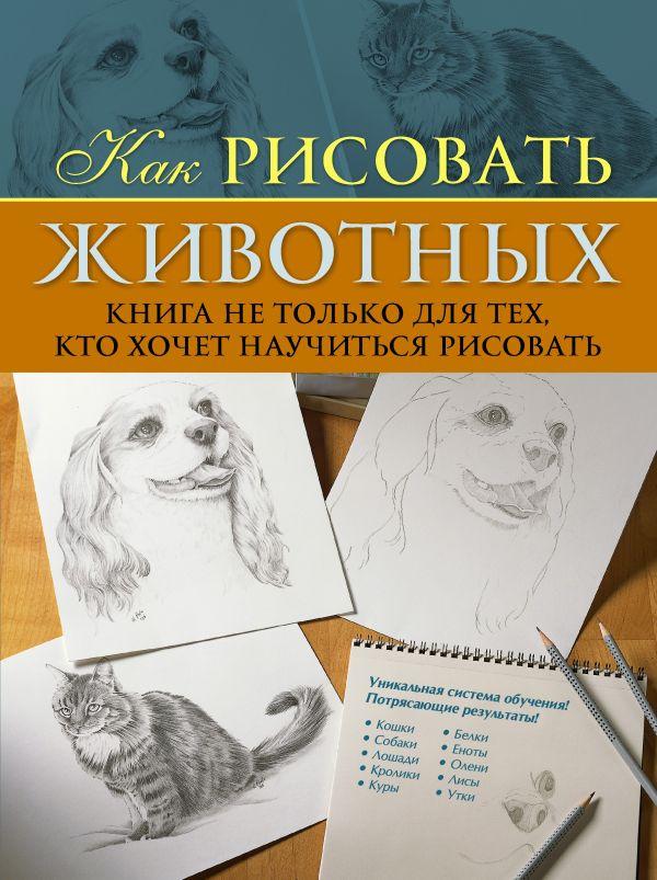 Как рисовать животных. Книга не только для тех, кто хочет научиться рисовать Пул К.
