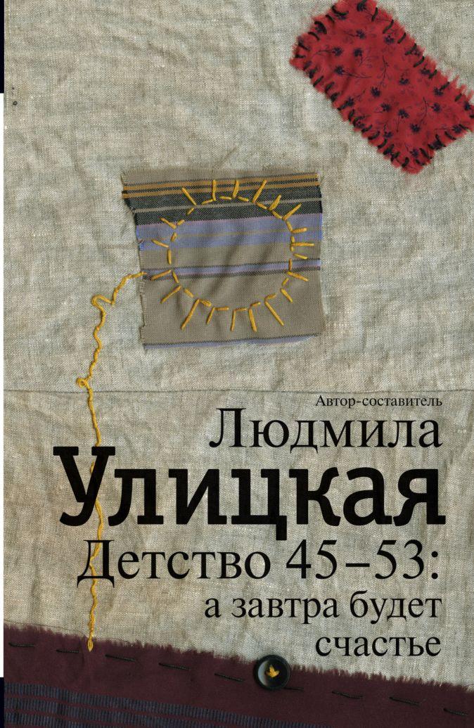 Детство 45-53: а завтра будет счастье Людмила Улицкая