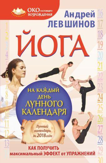 Йога на каждый день лунного календаря. Как получить максимальный эффект от упражнений Левшинов А.А.