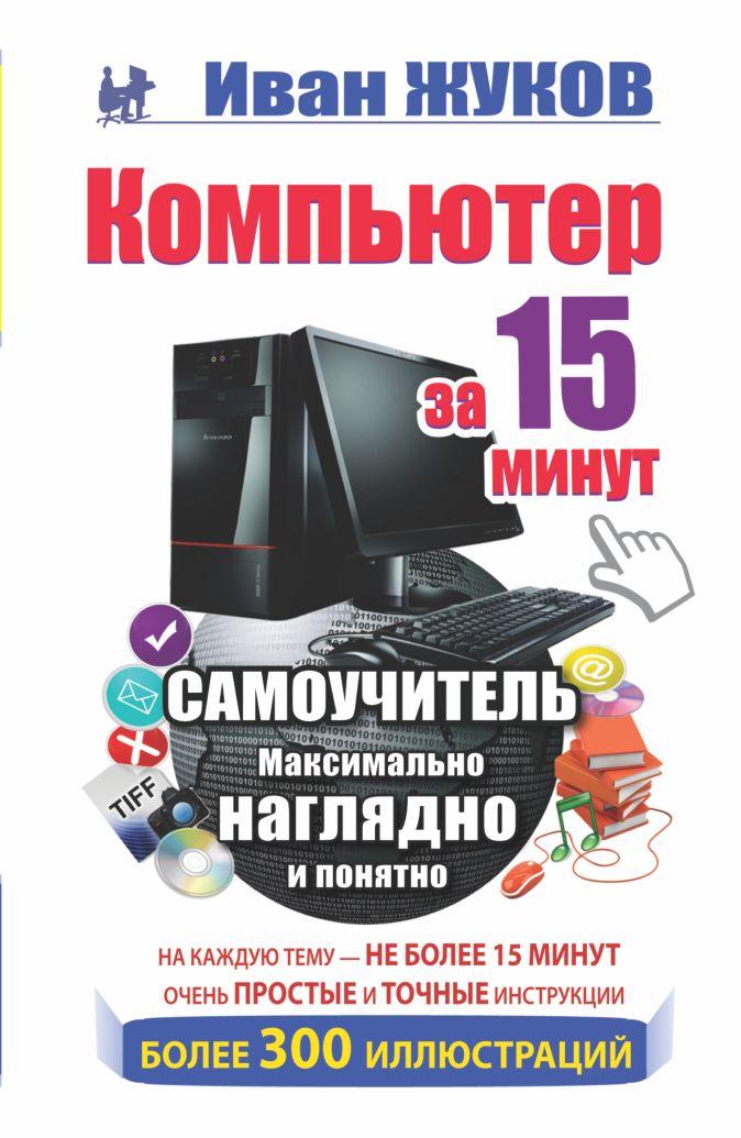 Жуков Иван - Компьютер за 15 минут. Самоучитель. Максимально наглядно и понятно обложка книги