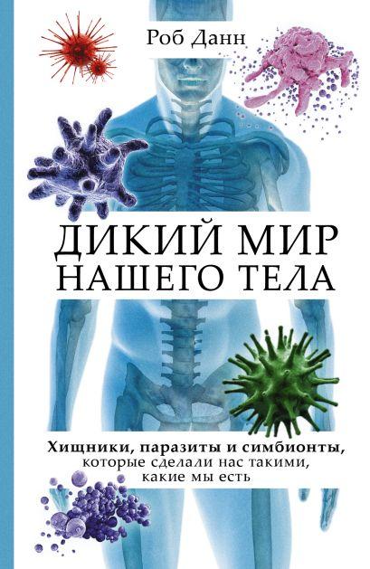 Дикий мир нашего тела. Хищники, паразиты и симбионты, которые сделали нас такими, какие мы есть - фото 1