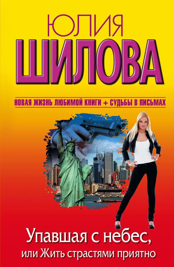 Юлия Шилова - Упавшая с небес, или Жить страстями приятно обложка книги