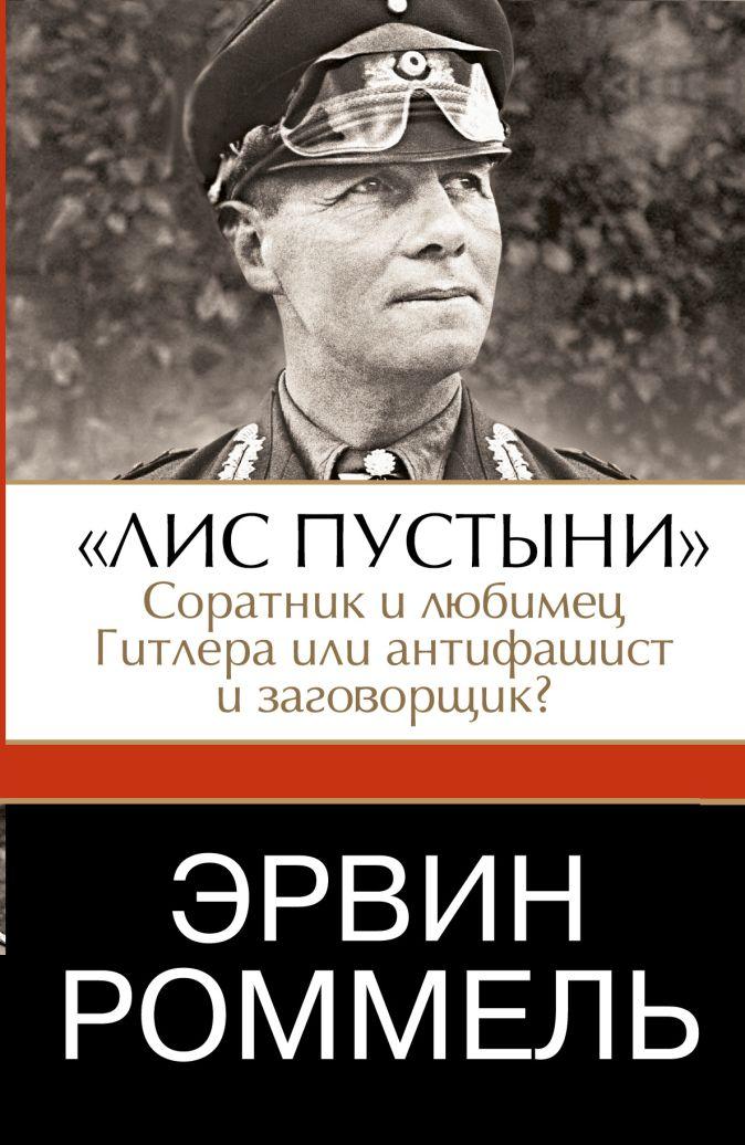 """Роммель Эрвин - Эрвин Роммель.""""Лис пустыни"""" - соратник и любимец Гитлера или антифашист и заговорщик? обложка книги"""