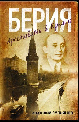 Сульянов А. - Берия. Арестовать в Кремле обложка книги