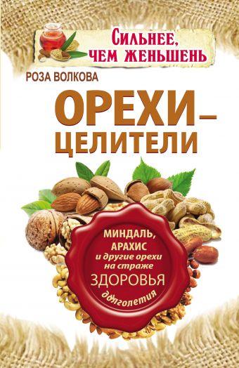 Орехи - целители. Миндаль, арахис и другие орехи на страже здоровья и долголетия Волкова Л.А.