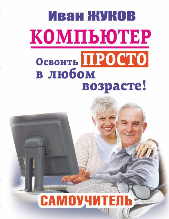 Иван Жуков - Компьютер. Освоить просто в любом возрасте. Самоучитель обложка книги