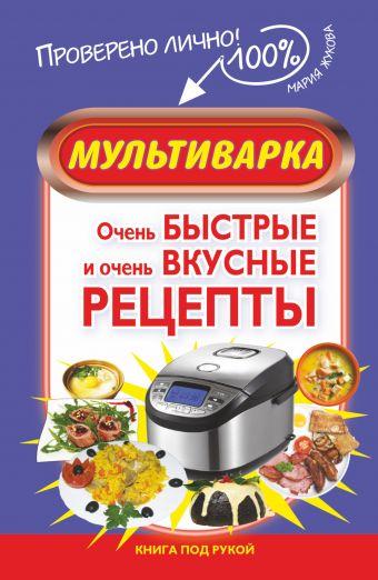 Мультиварка. Очень быстрые и очень вкусные рецепты Жукова М.В.