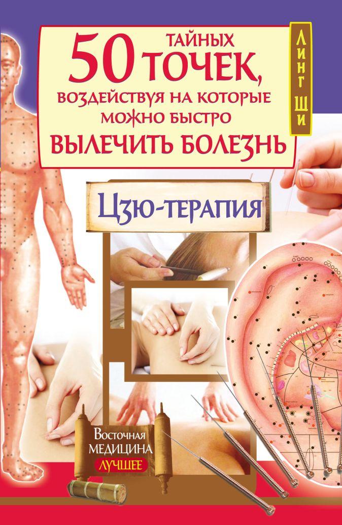Линг Ши - 50 тайных точек, воздействуя на которые можно быстро вылечить болезнь. Цзю-терапия обложка книги