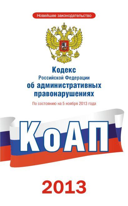Кодекс РФ об административных правонарушениях по состоянию на 5 ноября 2013 г. - фото 1