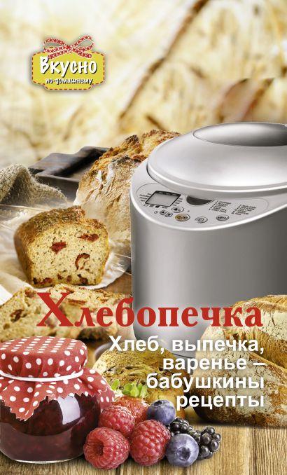 Хлебопечка. Хлеб, выпечка, варенье - бабушкины рецепты - фото 1