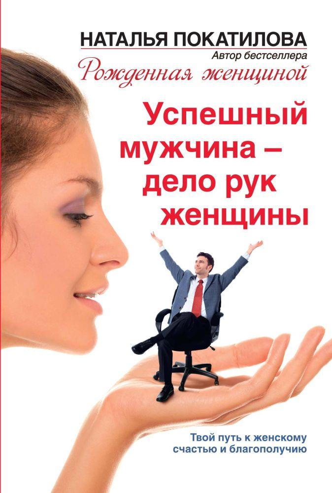 Наталья Покатилова - Успешный мужчина - дело рук женщины. Твой путь к женскому счастью и благополучию обложка книги