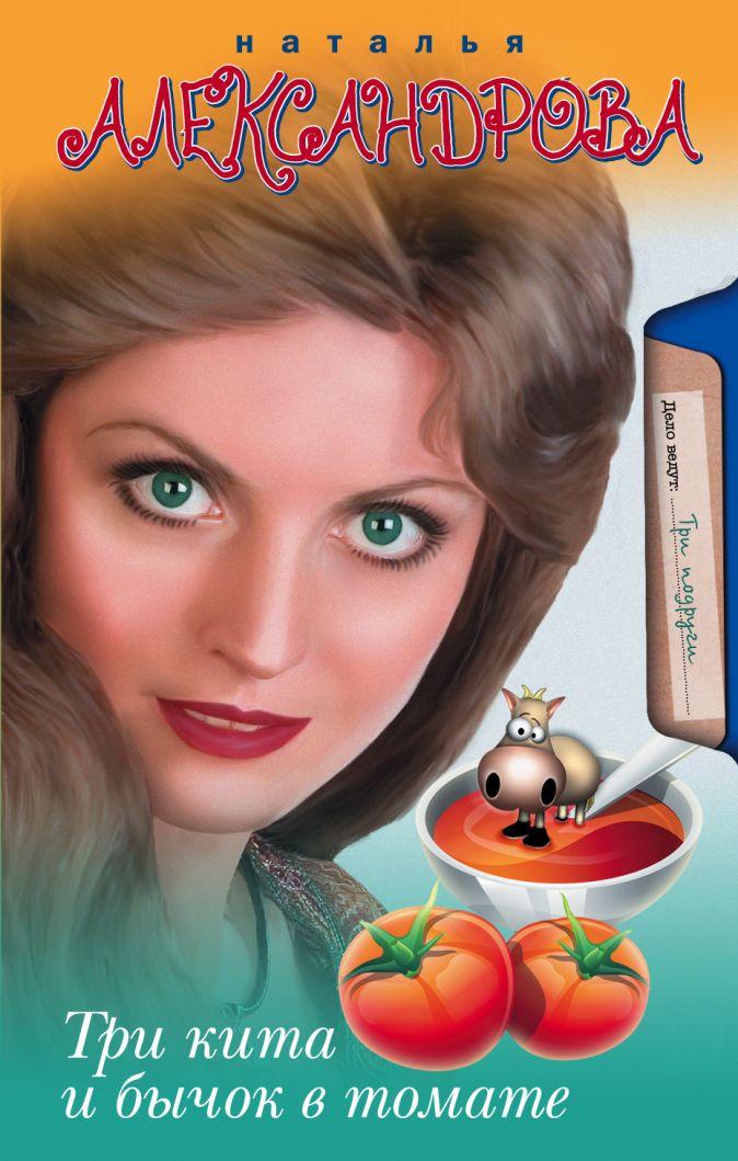 Александрова Наталья - Три кита и бычок в томате обложка книги