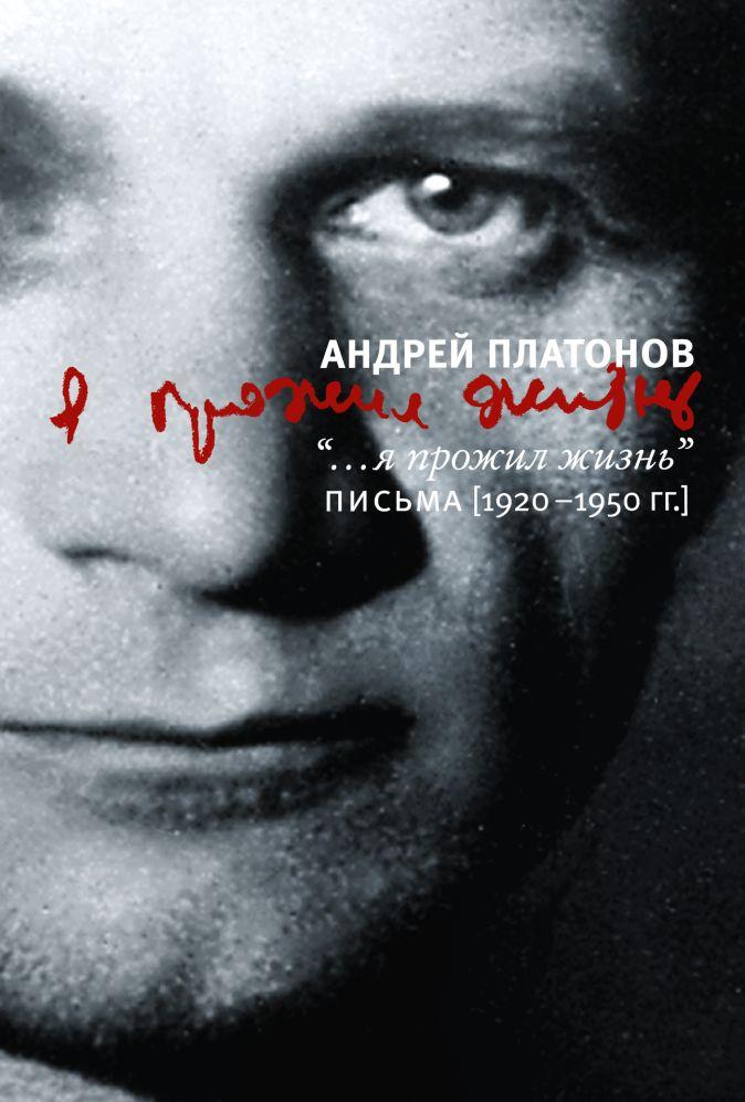 Андрей Платонов - Я прожил жизнь. Письма. 1920-1950 гг. обложка книги