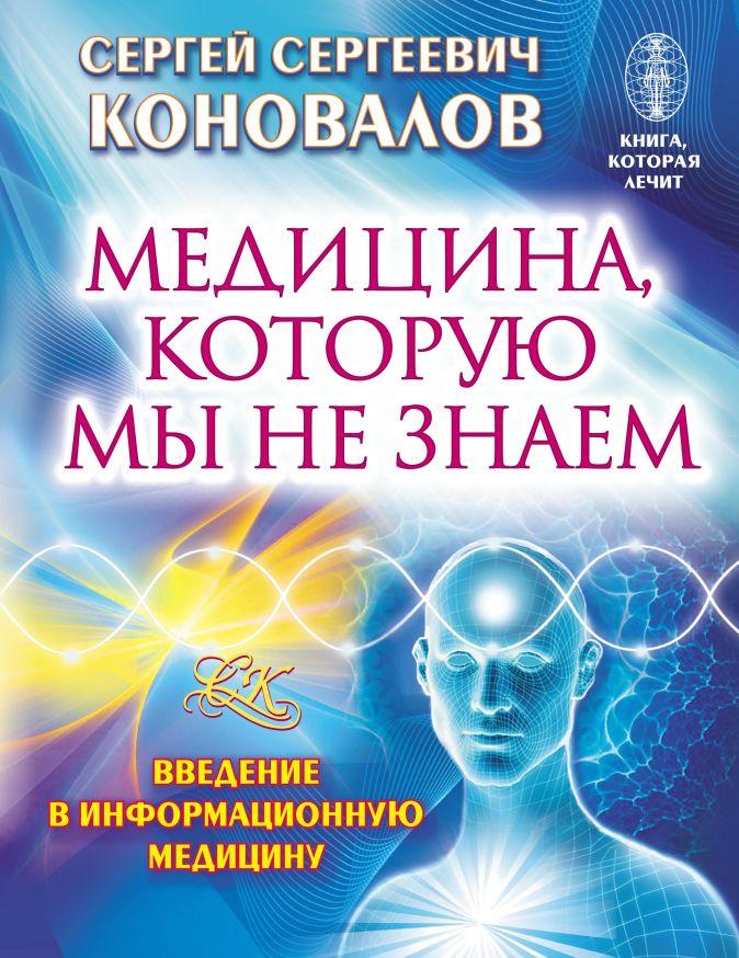 Сергей Сергеевич Коновалов - Медицина, которую мы не знаем. Введение в информационную медицину обложка книги