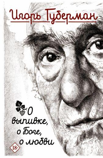 Игорь Губерман - О выпивке, о боге, о любви обложка книги